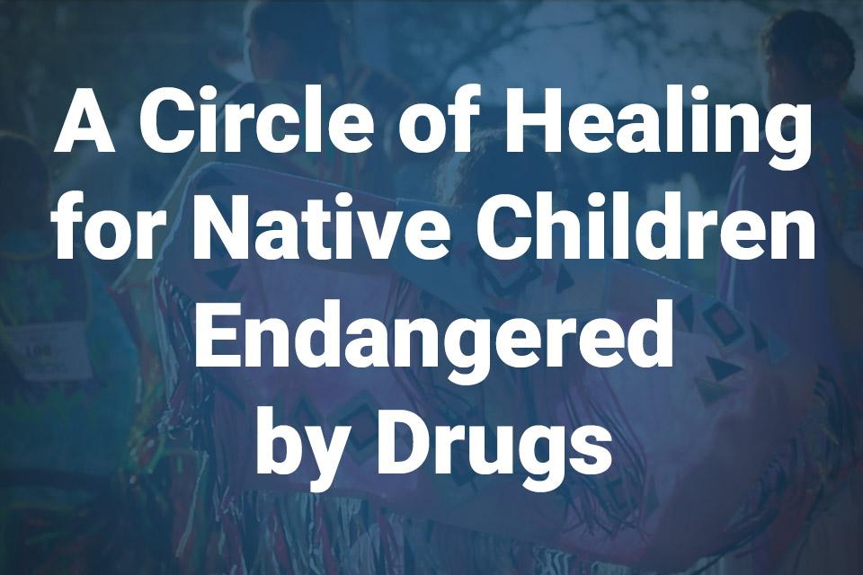 A Circle of Healing for Native Children Endangered by Drugs